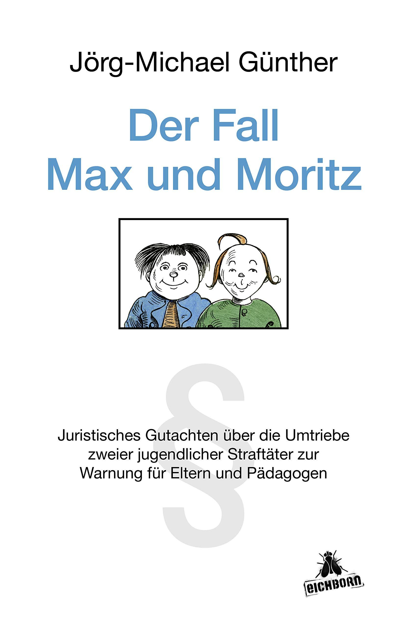 Der Fall Max And Moritz  Juristisches Gutachten über Die Umtriebe Zweier Jugendlicher Straftäter Zur Warnung Für Eltern Und P