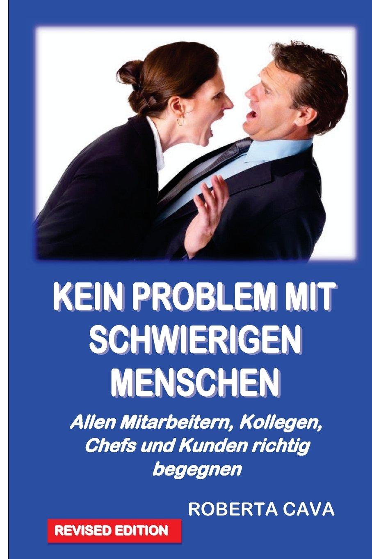 Kein Problem Mit Schwierigen Menschen: Allen Mitarbeitern, Kollegen, Chefs und Kundenrichtig begegnen