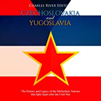 Czechoslovakia and Yugoslavia: The History and Legacy of the Multiethnic Nations That Split Apart after the Cold War