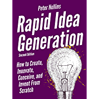 Rapid Idea Generation: How to Create, Innovate, Conceive, and Invent From Scratch [Second Edition] (Think Smarter, Not…