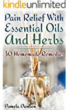 Pain Relief With Essential Oils And Herbs: 30 Homemade Remedies: (Essential Oils, Herbal Remedies)
