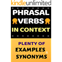 ENGLISH PHRASAL VERBS IN CONTEXT: THE ULTIMATE COLLECTION: PLENTY OF EXAMPLES AND SYNONYMS (The ultimate Guide Book 1)