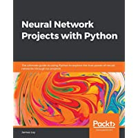 Neural Network Projects with Python: The ultimate guide to using Python to explore the true power of neural networks…