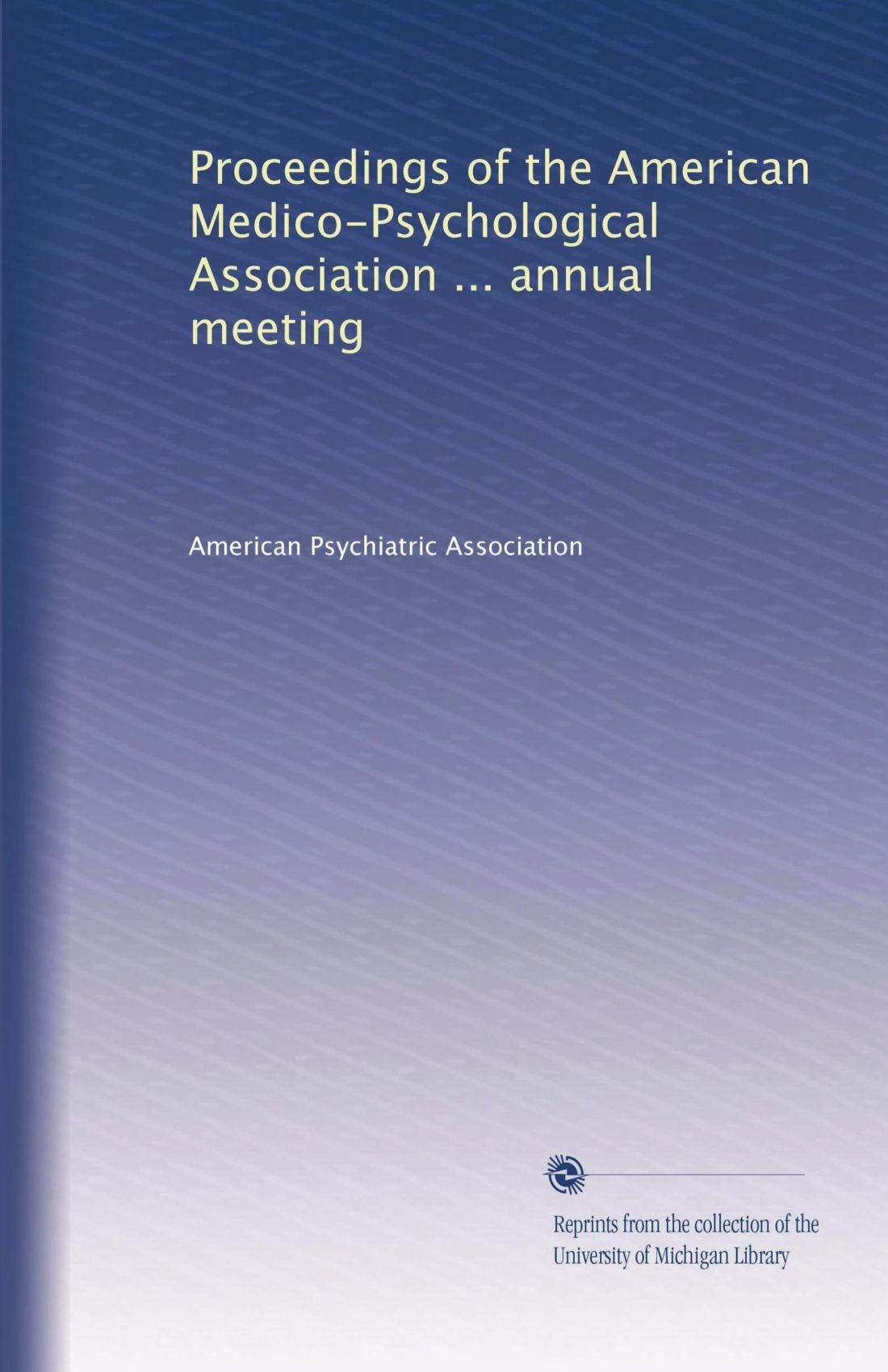 Read Online Proceedings of the American Medico-Psychological Association ... annual meeting (Volume 6) ebook