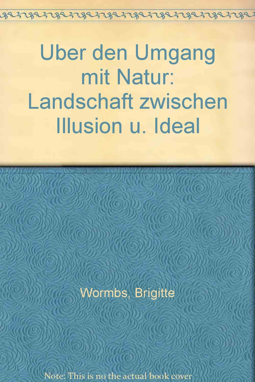 Über den Umgang mit Natur: Landschaft zwischen Illusion und Ideal