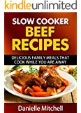 Slow Cooker Beef Recipes: Delicious Family Meals That Cook While You Are Away (Slow Cooker Recipes Book 3)