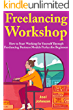 Freelancing Workshop 2018: How to Start Working for Yourself Through Freelancing Business Models Perfect for Beginners