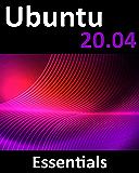 Ubuntu 20.04 Essentials: A Guide to Ubuntu 20.04 Desktop and Server Editions