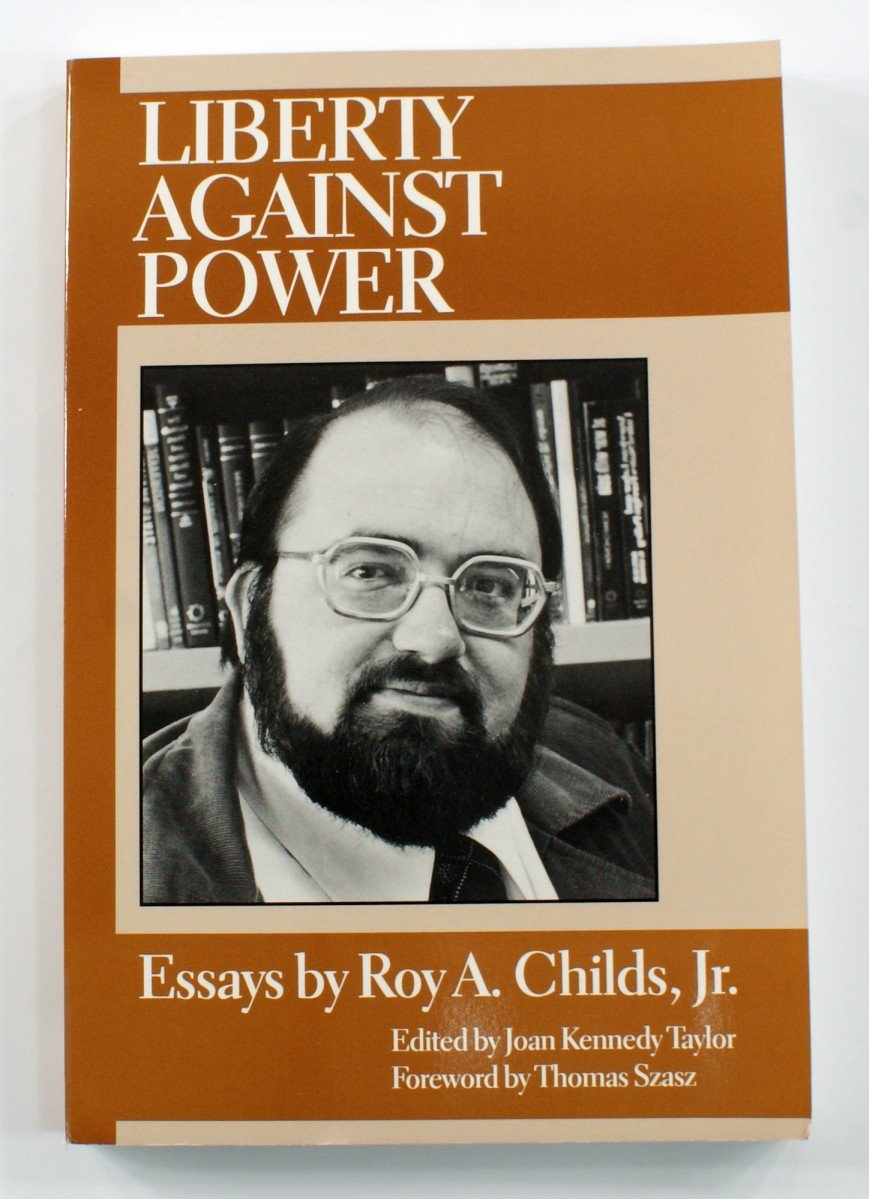 liberty against power essays by roy a childs jr roy a childs liberty against power essays by roy a childs jr roy a childs jr joan kennedy taylor thomas szasz 9780930073121 com books