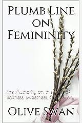 Plumb Line on Femininity: the Authority on this spirit of softness, sweetness, & simplicity Kindle Edition