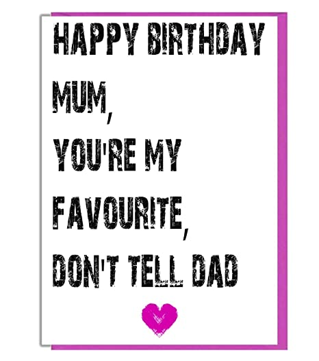 happy birthday mum you re my favourite don t tell dad funny