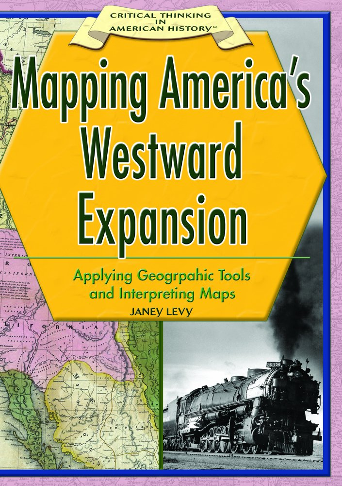 Download Mapping America's Westward Expansion: Applying Geographic Tools And Interpreting Maps (CRITICAL THINKING IN AMERICAN HISTORY) pdf epub
