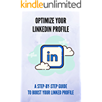 Optimize Your Linkedin Profile: A Step-By-Step Guide To Boost Your Linked Profile: Useful Guide About Linkedin Profile…
