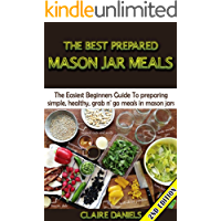 The Best Prepared Mason Jar Meals 2nd Edition: The Easiest Beginner's Guide to Preparing Simple, Healthy, And Grab N' Go Meals in Mason Jars (Jar Meals, ... & Perserving, Disaster Relief, Canning)