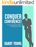 Conquer Confidence (2nd Edition): How You Can Build Permanent & Unshakeable Confidence in All Areas of Your Life!
