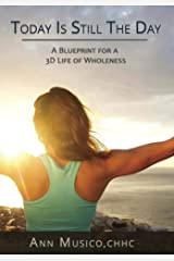 Today is Still the Day: A Blueprint for a 3D Life of Wholeness Kindle Edition