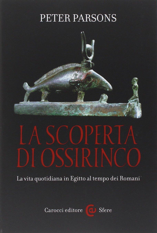 La scoperta di Ossirinco. La vita quotidiana in Egitto al tempo dei romani Copertina flessibile – 26 giu 2014 Peter Parsons L. Lulli Carocci 8843057677