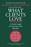 What Clients Love: A Field Guide to Growing Your Business