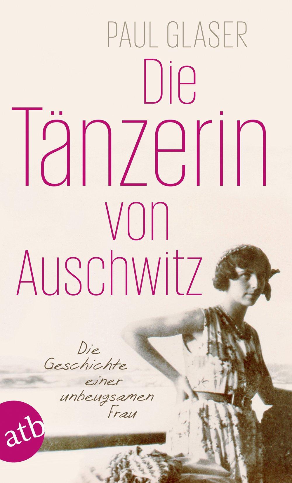 Die Tänzerin von Auschwitz: Die Geschichte einer unbeugsamen Frau