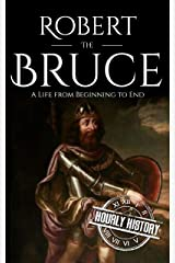 Robert the Bruce: A Life from Beginning to End (Scottish History Book 4) Kindle Edition