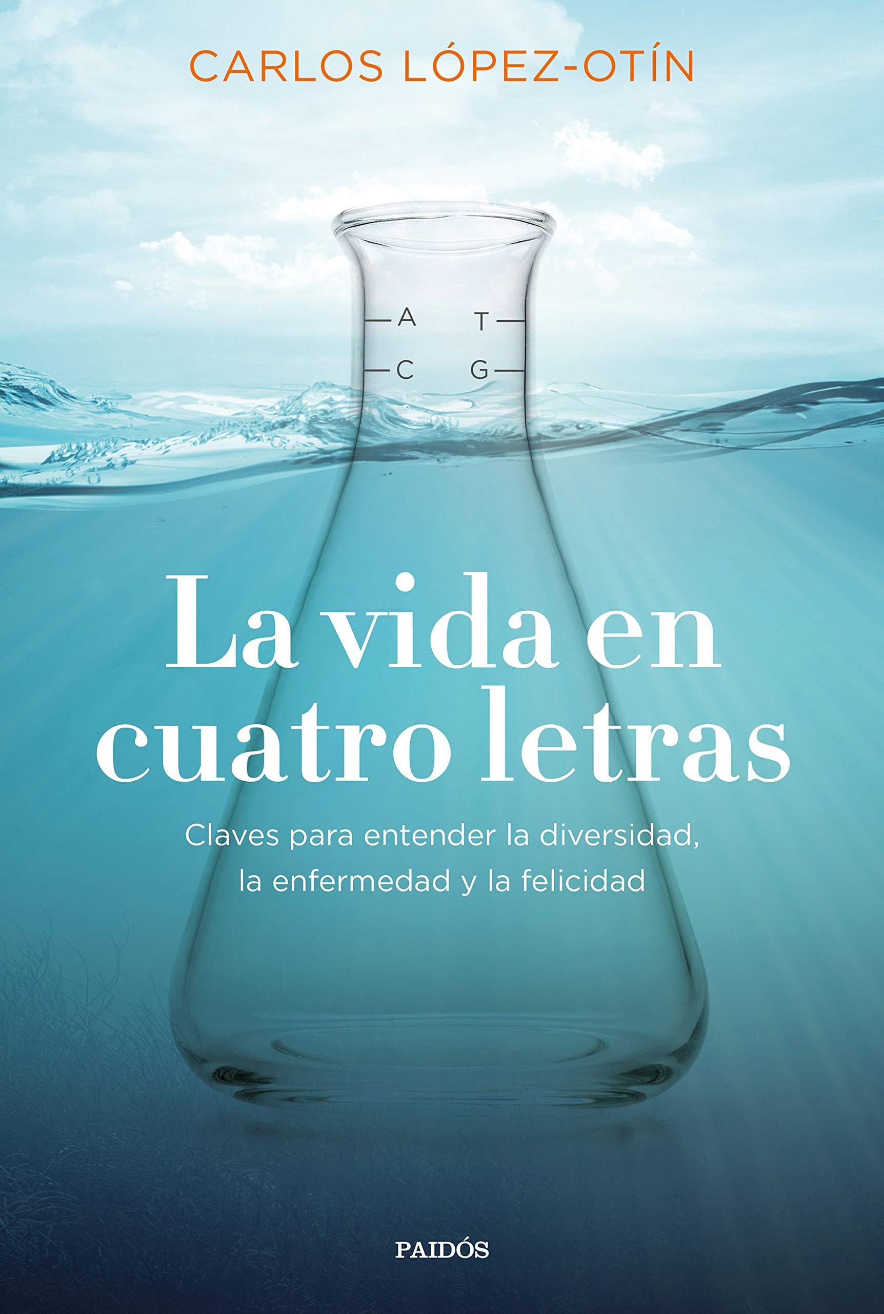 La vida en cuatro letras: Claves para entender la diversidad, la enfermedad y la felicidad por Carlos López Otín