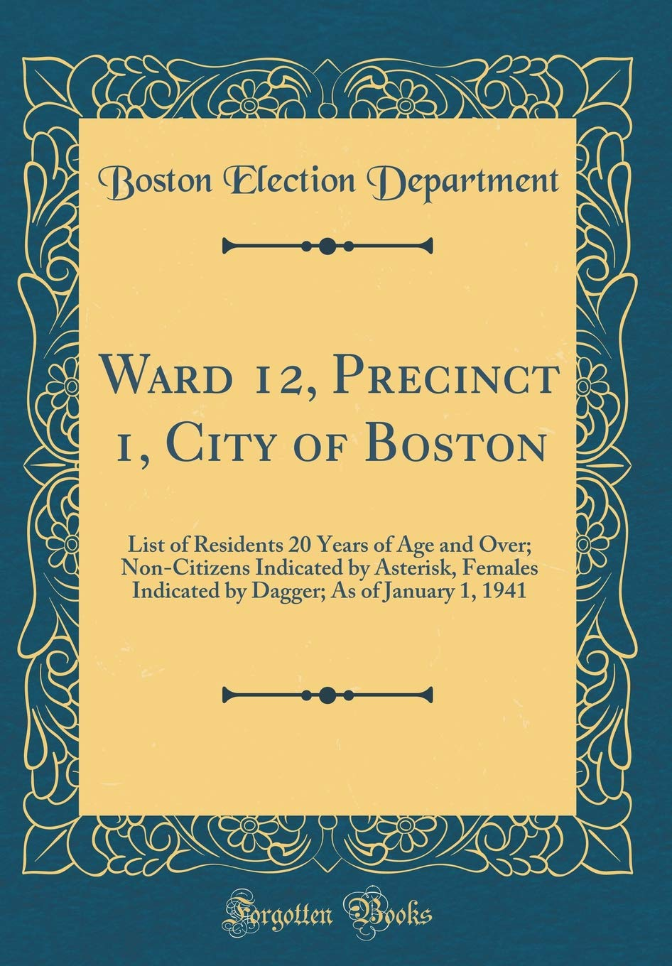 Ward 12, Precinct 1, City of Boston: List of Residents 20 Years of Age and Over; Non-Citizens Indicated by Asterisk, Females Indicated by Dagger; As of January 1, 1941 (Classic Reprint) ebook