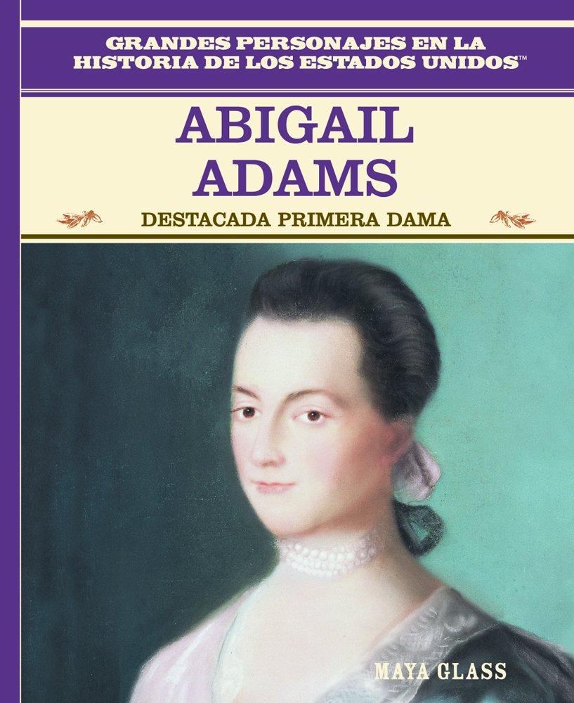Abigail Adams: Destacada Primera Dama (Grandes Personajes En La Historia De Los Estados Unidos) (Spanish Edition)