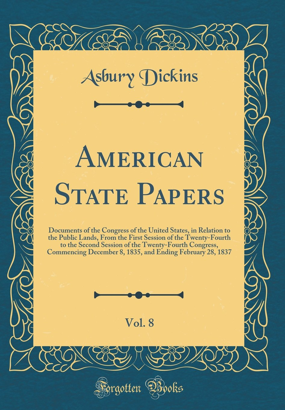 Read Online American State Papers, Vol. 8: Documents of the Congress of the United States, in Relation to the Public Lands, From the First Session of the ... December 8, 1835, and Ending Februa pdf