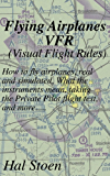 Flying Airplanes VFR: How to fly airplanes, real and simulated. What the instruments mean, taking the Private Pilot flight test, and more..... (English Edition)
