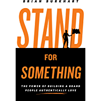Stand for Something: The Power of Building a Brand People Authentically Love (English Edition)
