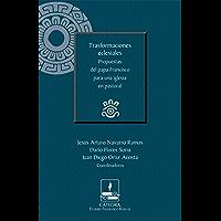 Trasformaciones eclesiales. Propuestas del papa Francisco para una iglesia en pastoral (Cátedra Eusebio Francisco Kino) (Spanish Edition)