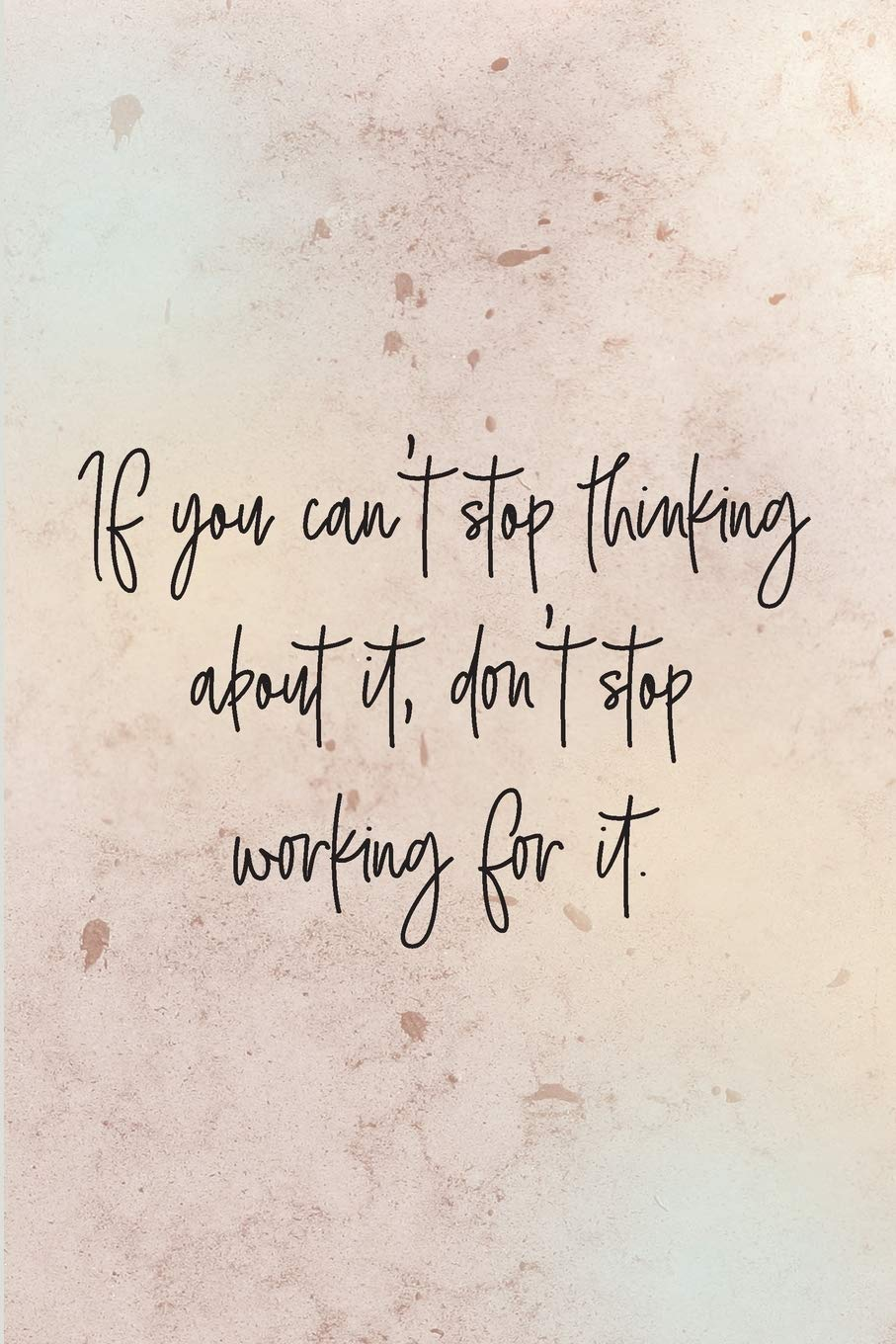 If you can't stop thinking about it, don't stop working for it ...