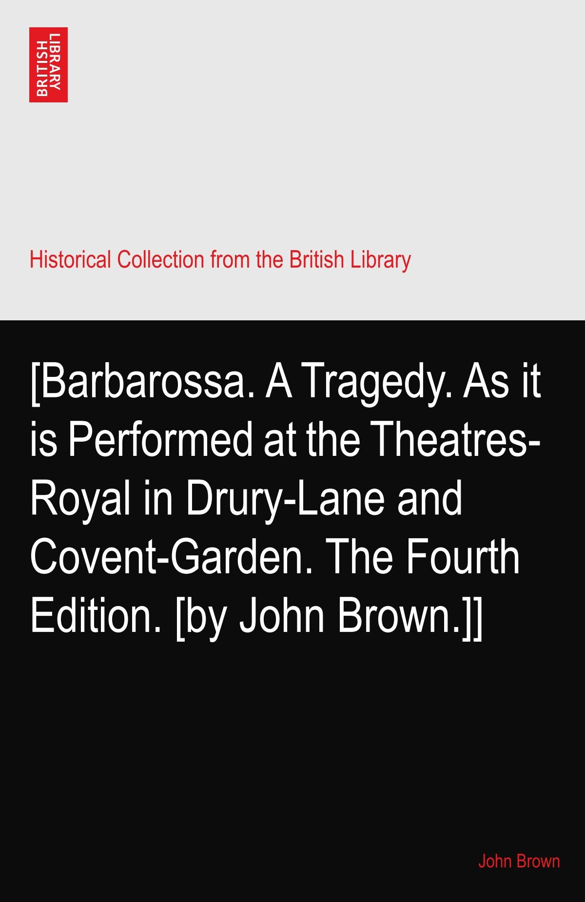 Download [Barbarossa. A Tragedy. As it is Performed at the Theatres-Royal in Drury-Lane and Covent-Garden. The Fourth Edition. [by John Brown.]] ebook