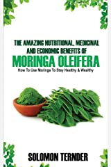 The Amazing Nutritional, Medicinal And Economic Benefits Of Moringa oleifera: How to use moringa to stay healthy and wealthy.