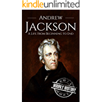 Andrew Jackson: A Life From Beginning to End (Biographies of US Presidents Book 7)