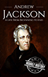 Andrew Jackson: A Life From Beginning to End (One Hour History US Presidents Book 6)