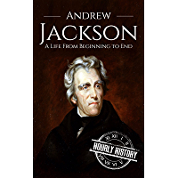 Andrew Jackson: A Life From Beginning to End (Biographies of US Presidents Book 7) (English Edition)