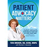 Patient Advocacy Matters: The Ultimate How-To Guide to Protect Your Health, Your Rights, Your Life and Your Loved Ones in Tod
