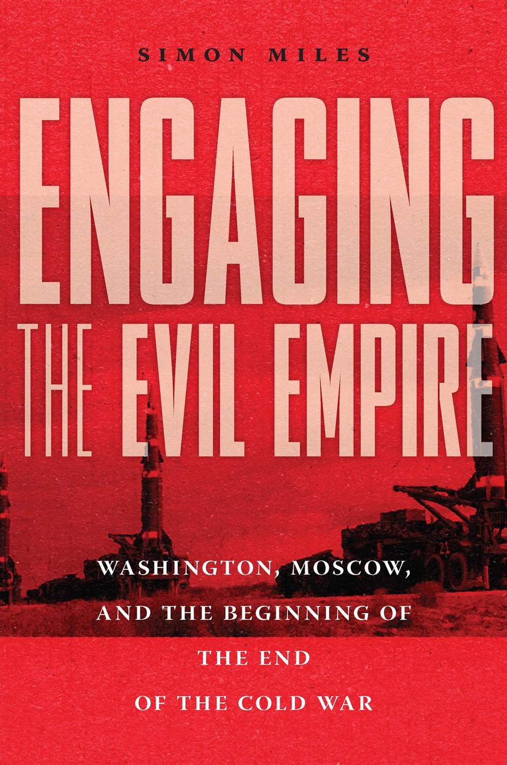 Engaging the Evil Empire: Washington, Moscow, and the Beginning of the End of the Cold War: Miles, Simon: 9781501751691: Amazon.com: Books