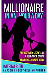 Millionaire in an Hour a Day: Productivity Secrets of a Self-Made Online Multi-Millionaire Rebel Kindle Edition