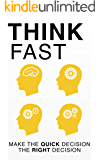 Think Fast - The Ultimate Decision Making Process To Make the Quick Decision the Right Decision
