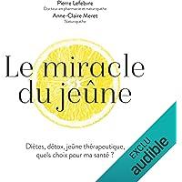 Le miracle du jeûne: Diètes, détox, jeûne thérapeutique : quels choix pour ma santé ?