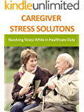 CAREGIVER STRESS SOLUTONS: Resolving Stress While in Healthcare Duty (Family and Relationships)