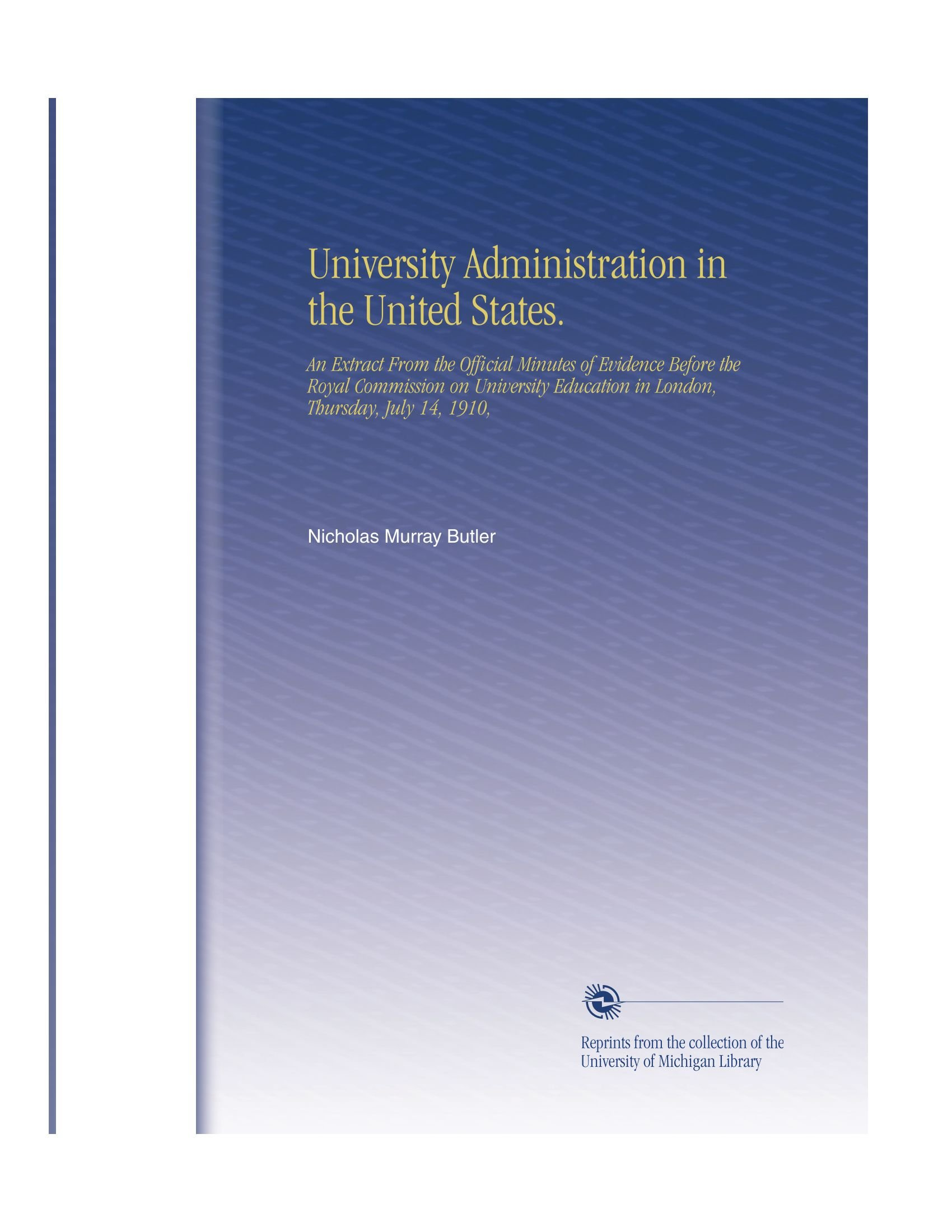 Download University Administration in the United States.: An Extract From the Official Minutes of Evidence Before the Royal Commission on University Education in London, Thursday, July 14, 1910, PDF