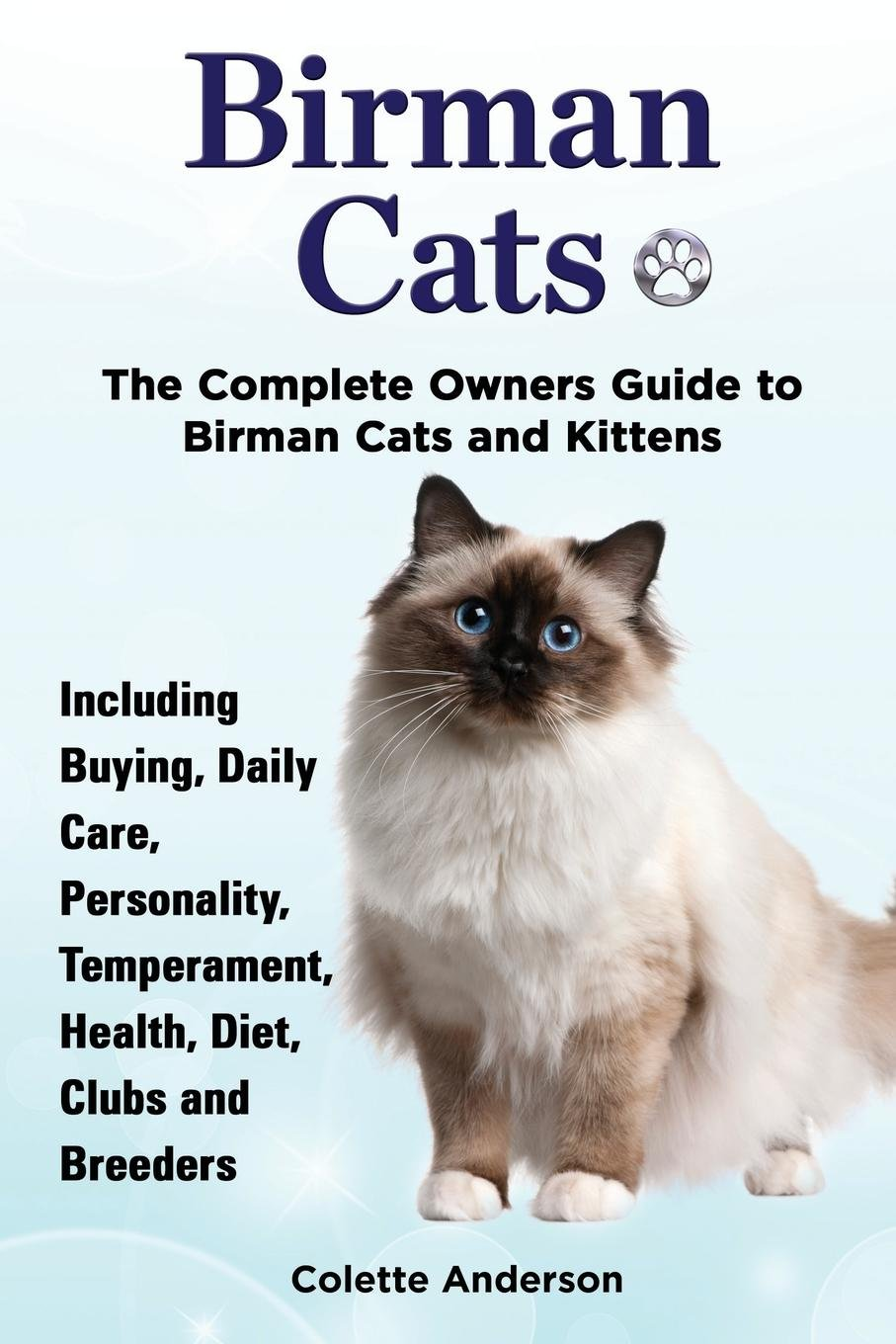 Birman Cats, The Complete Owners Guide to Birman Cats and Kittens Including Buying, Daily Care, Personality, Temperament, Health, Diet, Clubs and Breeders