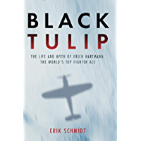 Black Tulip: The Life and Myth of Erich Hartmann, the World's Top Fighter Ace