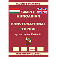 Hungarian-English, Simple Hungarian, Conversational Topics, Intermediate Level: Hungarian-English, Simple Hungarian, Fluency Practice
