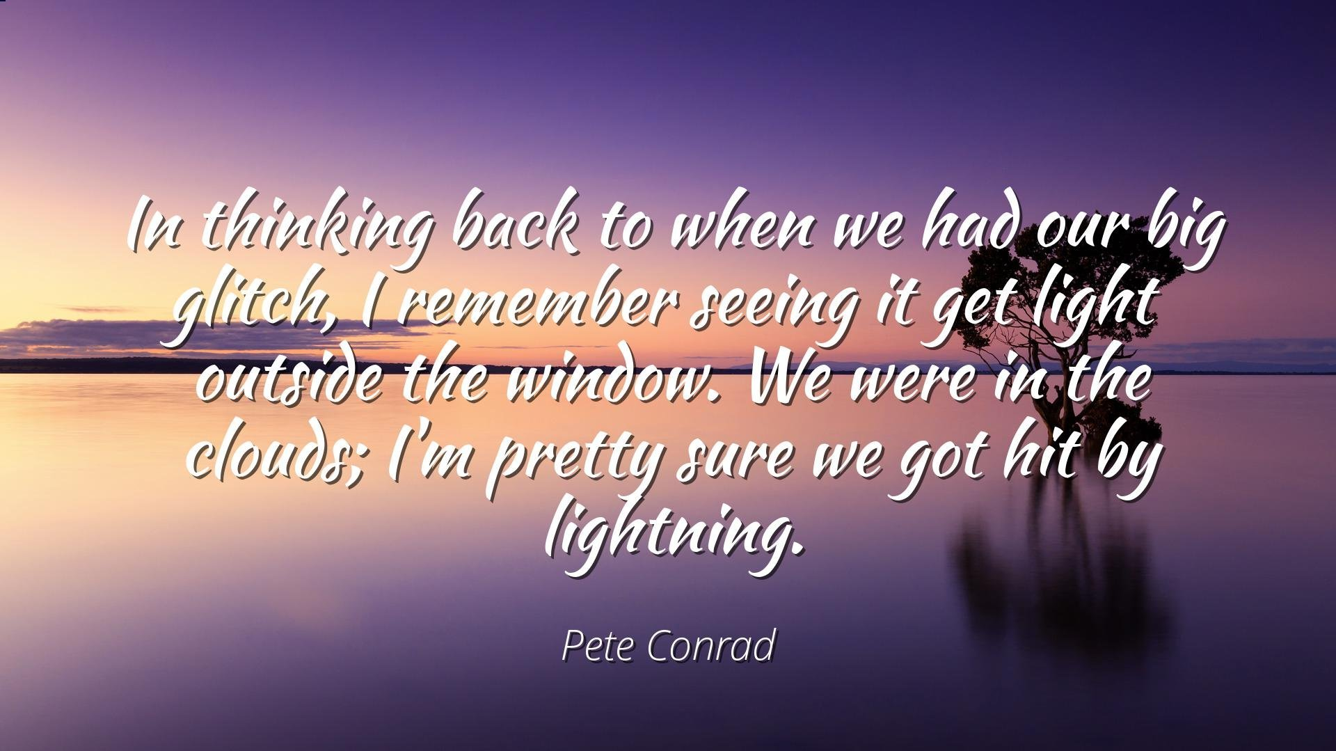 Pete Conrad - Famous Quotes Laminated POSTER PRINT 24x20 - In thinking back to when we had our big glitch, I remember seeing it get light outside the window. We were in the clouds; I'm pretty sure we
