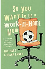 So You Want to Be a Work-At-Home Mom: A Christian's Guide to Starting a Home-Based Business Kindle Edition
