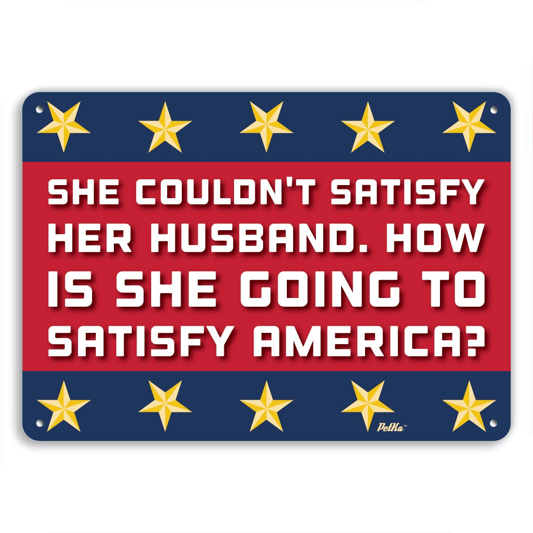 How is she going to satisfy America? Aluminum Sign PetKa Signs and Graphics PKHC-0006-NA/_14x10 She couldn/'t satisfy her husband 14 x 10 Red//White//Blue with Gold Stars